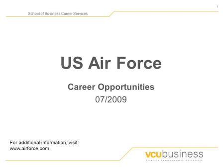 1 School of Business Career Services US Air Force Career Opportunities 07/2009 For additional information, visit: www.airforce.com.