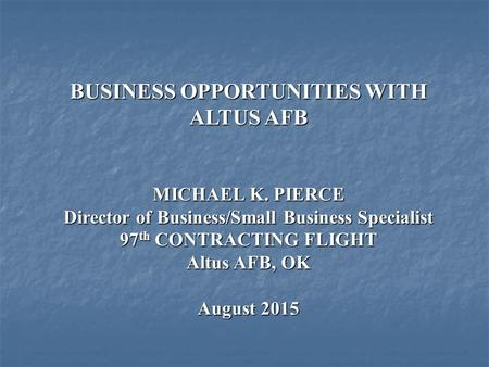 BUSINESS OPPORTUNITIES WITH ALTUS AFB MICHAEL K. PIERCE Director of Business/Small Business Specialist 97 th CONTRACTING FLIGHT Altus AFB, OK August 2015.