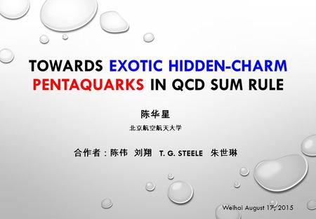 TOWARDS EXOTIC HIDDEN-CHARM PENTAQUARKS IN QCD SUM RULE 陈华星 北京航空航天大学 合作者:陈伟 刘翔 T. G. STEELE 朱世琳 Weihai August 17, 2015.