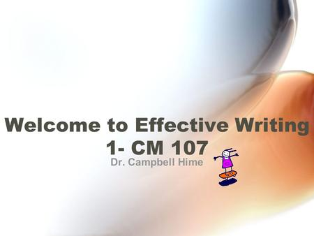 Dr. Campbell Hime Welcome to Effective Writing 1- CM 107.