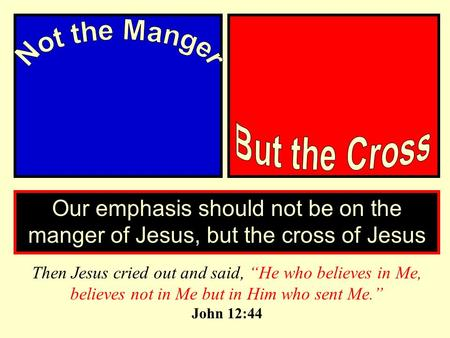 "Our emphasis should not be on the manger of Jesus, but the cross of Jesus Then Jesus cried out and said, ""He who believes in Me, believes not in Me but."