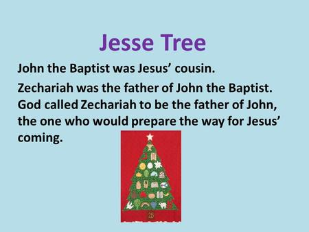 Jesse Tree John the Baptist was Jesus' cousin. Zechariah was the father of John the Baptist. God called Zechariah to be the father of John, the one who.
