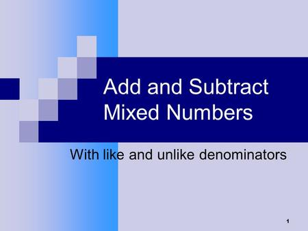 1 Add and Subtract Mixed Numbers With like and unlike denominators.