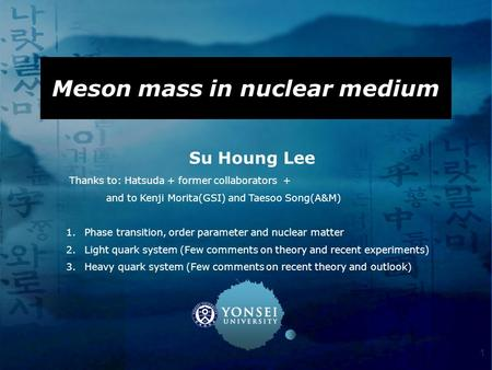 1 Meson mass in nuclear medium Su Houng Lee Thanks to: Hatsuda + former collaborators + and to Kenji Morita(GSI) and Taesoo Song(A&M) 1.Phase transition,