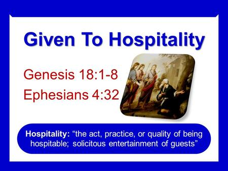 "Given To Hospitality Genesis 18:1-8 Ephesians 4:32 Hospitality: Hospitality: ""the act, practice, or quality of being hospitable; solicitous entertainment."