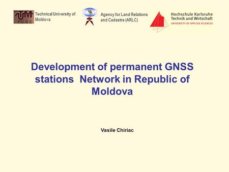 Development of permanent GNSS stations Network in Republic of Moldova Vasile Chiriac Technical University of Moldova Agency for Land Relations and Cadastre.