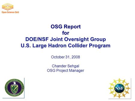 OSG Report for DOE/NSF Joint Oversight Group U.S. Large Hadron Collider Program OSG Report for DOE/NSF Joint Oversight Group U.S. Large Hadron Collider.