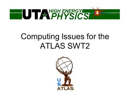 Computing Issues for the ATLAS SWT2. What is SWT2? SWT2 is the U.S. ATLAS Southwestern Tier 2 Consortium UTA is lead institution, along with University.