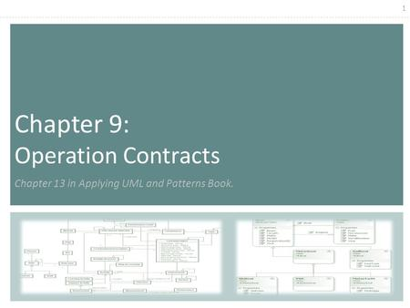 1 Chapter 9: Operation Contracts Chapter 13 in Applying UML and Patterns Book.