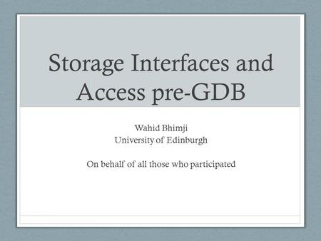 Storage Interfaces and Access pre-GDB Wahid Bhimji University of Edinburgh On behalf of all those who participated.