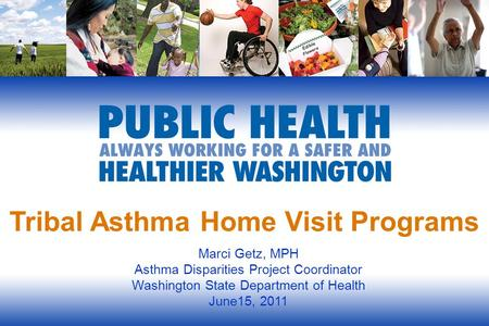 Tribal Asthma Home Visit Programs Marci Getz, MPH Asthma Disparities Project Coordinator Washington State Department of Health June15, 2011.