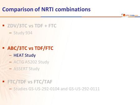 Comparison of NRTI combinations  ZDV/3TC vs TDF + FTC –Study 934  ABC/3TC vs TDF/FTC –HEAT Study –ACTG A5202 Study –ASSERT Study  FTC/TDF vs FTC/TAF.