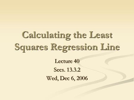 Calculating the Least Squares Regression Line Lecture 40 Secs. 13.3.2 Wed, Dec 6, 2006.
