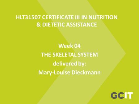 HLT31507 CERTIFICATE III IN NUTRITION & DIETETIC ASSISTANCE Week 04 THE SKELETAL SYSTEM delivered by: Mary-Louise Dieckmann.