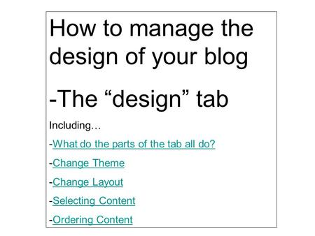 "How to manage the design of your blog -The ""design"" tab Including… -What do the parts of the tab all do?What do the parts of the tab all do? -Change ThemeChange."