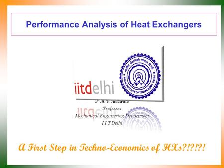 Performance Analysis of Heat Exchangers P M V Subbarao Professor Mechanical Engineering Department I I T Delhi A First Step in Techno-Economics of HXs?!?!?!