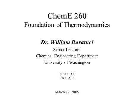 ChemE 260 Foundation of Thermodynamics March 29, 2005 Dr. William Baratuci Senior Lecturer Chemical Engineering Department University of Washington TCD.
