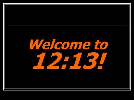 Welcome to 12:13!. Small Talk If you could be the best in the world at just one thing, what would it be?