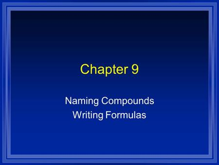 Chapter 9 Naming Compounds Writing Formulas. Systematic Naming l There are too many compounds to remember the names of them all. l Compound is made of.