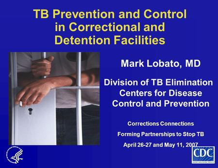TB Prevention and Control in Correctional and Detention Facilities Mark Lobato, MD Division of TB Elimination Centers for Disease Control and Prevention.