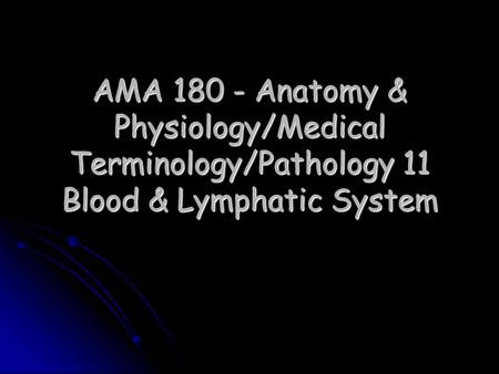 AMA 180 - Anatomy & Physiology/Medical Terminology/Pathology 11 Blood & Lymphatic System.