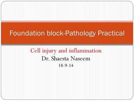Cell injury and inflammation Dr. Shaesta Naseem 18-9-14 Foundation block-Pathology Practical.
