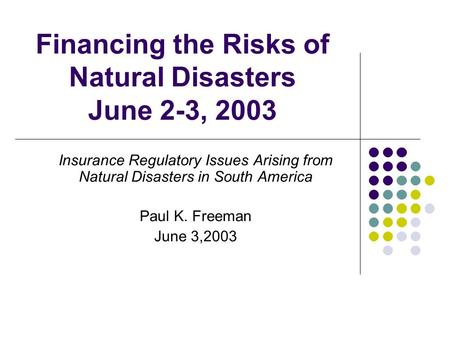 Financing the Risks of Natural Disasters June 2-3, 2003 Insurance Regulatory Issues Arising from Natural Disasters in South America Paul K. Freeman June.