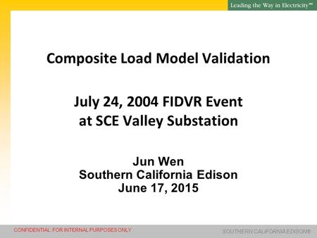 SM SOUTHERN CALIFORNIA EDISON® CONFIDENTIAL: FOR INTERNAL PURPOSES ONLY Composite Load Model Validation July 24, 2004 FIDVR Event at SCE Valley Substation.