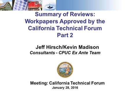 1 Summary of Reviews: Workpapers Approved by the California Technical Forum Part 2 Meeting: California Technical Forum January 28, 2016 Jeff Hirsch/Kevin.