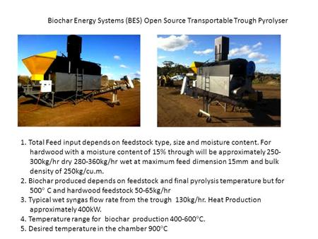 Biochar Energy Systems (BES) Open Source Transportable Trough Pyrolyser 1. Total Feed input depends on feedstock type, size and moisture content. For hardwood.