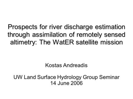 Prospects for river discharge estimation through assimilation of remotely sensed altimetry: The WatER satellite mission Kostas Andreadis UW Land Surface.