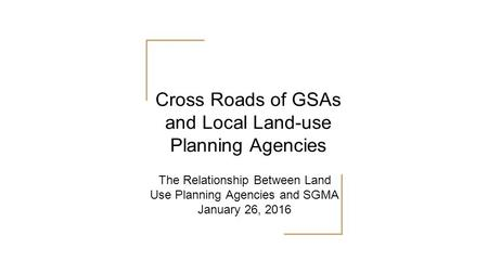 The Relationship Between Land Use Planning Agencies and SGMA January 26, 2016 Cross Roads of GSAs and Local Land-use Planning Agencies.