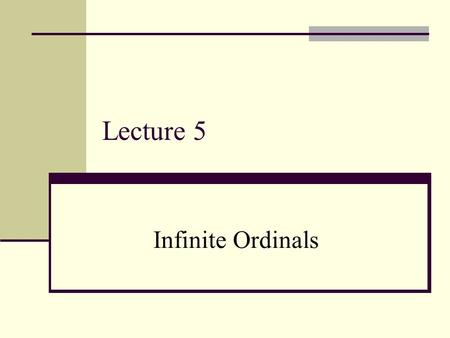 "Lecture 5 Infinite Ordinals. Recall: What is ""2""? Definition: 2 = {0,1}, where 1 = {0} and 0 = {}. (So 2 is a particular set of size 2.) In general, we."
