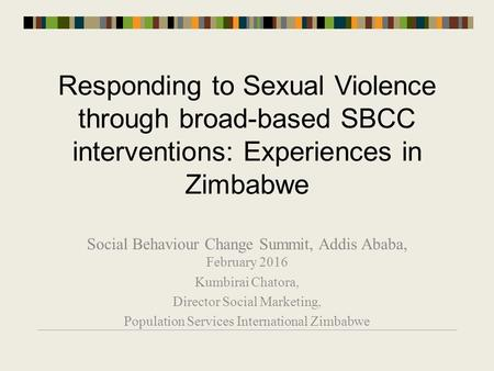 Responding to Sexual Violence through broad-based SBCC interventions: Experiences in Zimbabwe Social Behaviour Change Summit, Addis Ababa, February 2016.