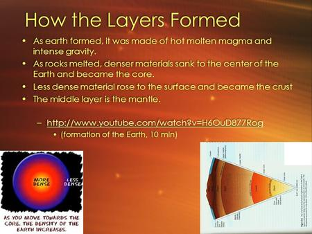 How the Layers Formed As earth formed, it was made of hot molten magma and intense gravity. As rocks melted, denser materials sank to the center of the.