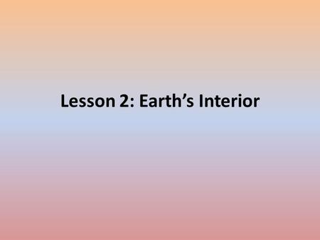Lesson 2: Earth's Interior. Clues to Earth's Interior – What's below Earth's surface? – Temperature and Pressure Increase with Depth – Using Earthquake.