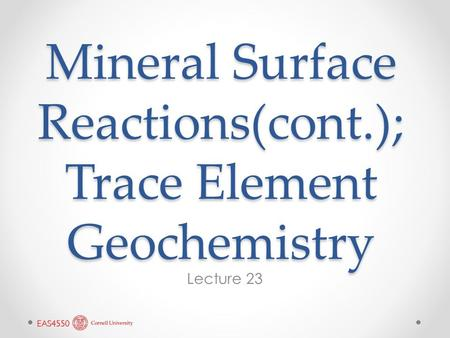 Mineral Surface Reactions(cont.); Trace Element Geochemistry Lecture 23.