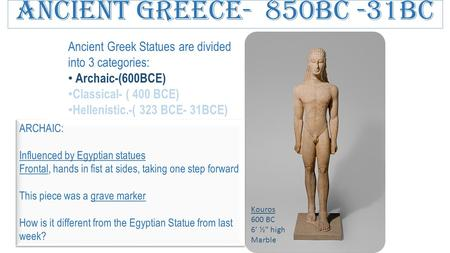 Ancient Greece- 850BC -31BC Ancient Greek Statues are divided into 3 categories: Archaic-(600BCE) Classical- ( 400 BCE) Hellenistic.-( 323 BCE- 31BCE)