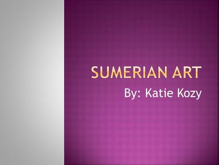 By: Katie Kozy.  Sumerian art is mainly about exploring and supporting the relationships between people, gods, plants, and animals  Sumerian art is.