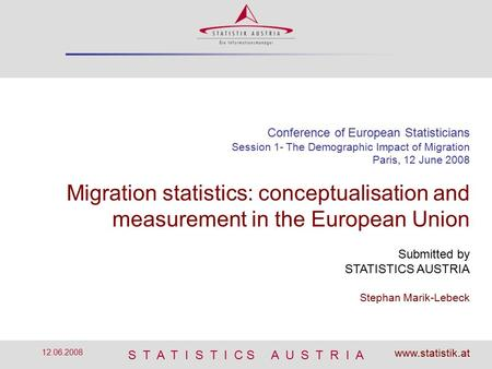 S T A T I S T I C S A U S T R I A 12.06.2008 Conference of European Statisticians Session 1- The Demographic Impact of Migration Paris, 12 June 2008 Migration.