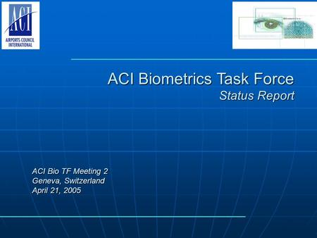 ACI Biometrics Task Force Status Report ACI Bio TF Meeting 2 Geneva, Switzerland April 21, 2005.