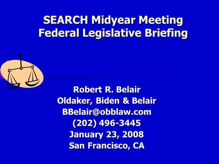 SEARCH Midyear Meeting Federal Legislative Briefing Robert R. Belair Oldaker, Biden & Belair (202) 496-3445 January 23, 2008 San Francisco,