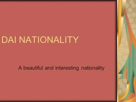DAI NATIONALITY A beautiful and interesting nationality.