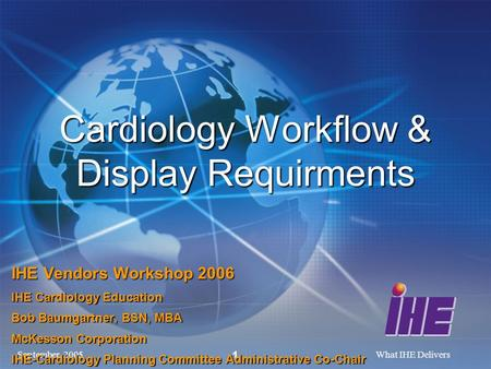 September, 2005What IHE Delivers 1 Cardiology Workflow & Display Requirments IHE Vendors Workshop 2006 IHE Cardiology Education Bob Baumgartner, BSN, MBA.