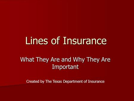 Lines of Insurance What They Are and Why They Are Important Created by The Texas Department of Insurance.
