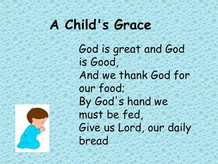 A Child's Grace God is great and God is Good, And we thank God for our food; By God's hand we must be fed, Give us Lord, our daily bread.