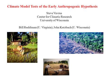 Climate Model Tests of the Early Anthropogenic Hypothesis Steve Vavrus Center for Climatic Research University of Wisconsin Bill Ruddiman (U. Virginia),