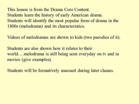 This lesson is from the Drama Core Content. Students learn the history of early American drama. Students will identify the most popular form of drama in.