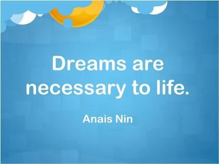 Dreams are necessary to life. Anais Nin. To accomplish great things, we must not only act, but also dream; not only plan, but also believe. Anatole France.