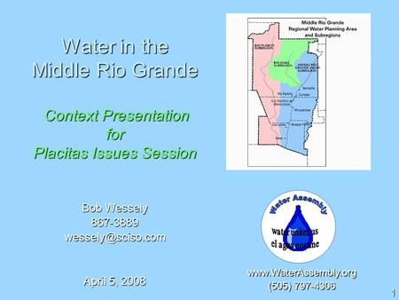 1  (505) 797-4306 Bob Wessely April 5, 2008 Water in the Middle Rio Grande Context Presentation for Placitas.